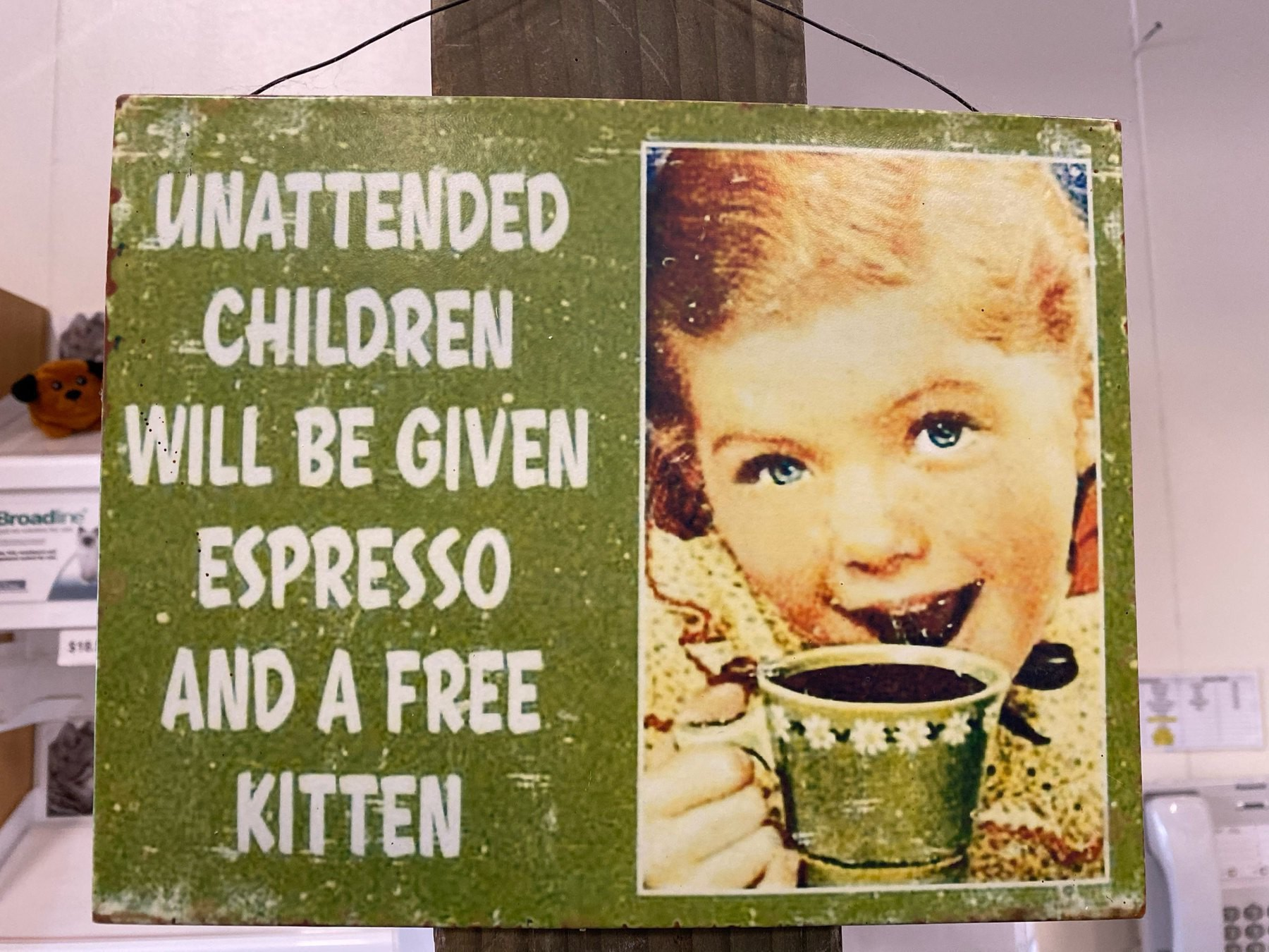 Unattended children will ve given espresso and a free kitten.